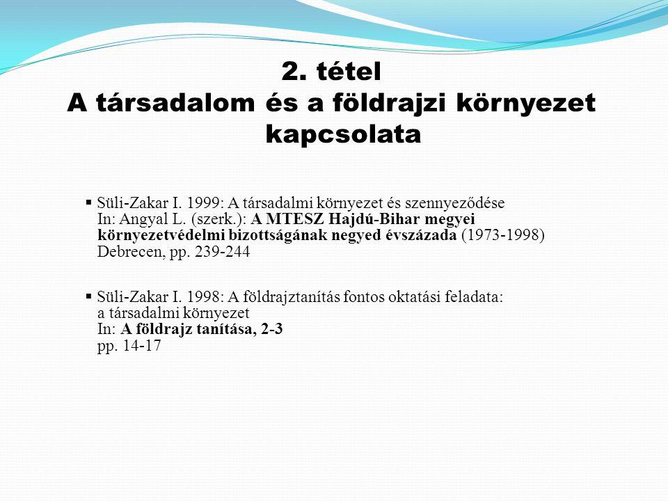 2. tétel A társadalom és a földrajzi környezet kapcsolata  Süli-Zakar I. 1998: A földrajztanítás fontos oktatási feladata: a társadalmi környezet In:
