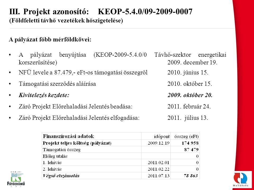 III. Projekt azonosító: KEOP-5.4.0/09-2009-0007 (Földfeletti távhő vezetékek hőszigetelése) A pályázat főbb mérföldkövei: A pályázat benyújtása (KEOP-