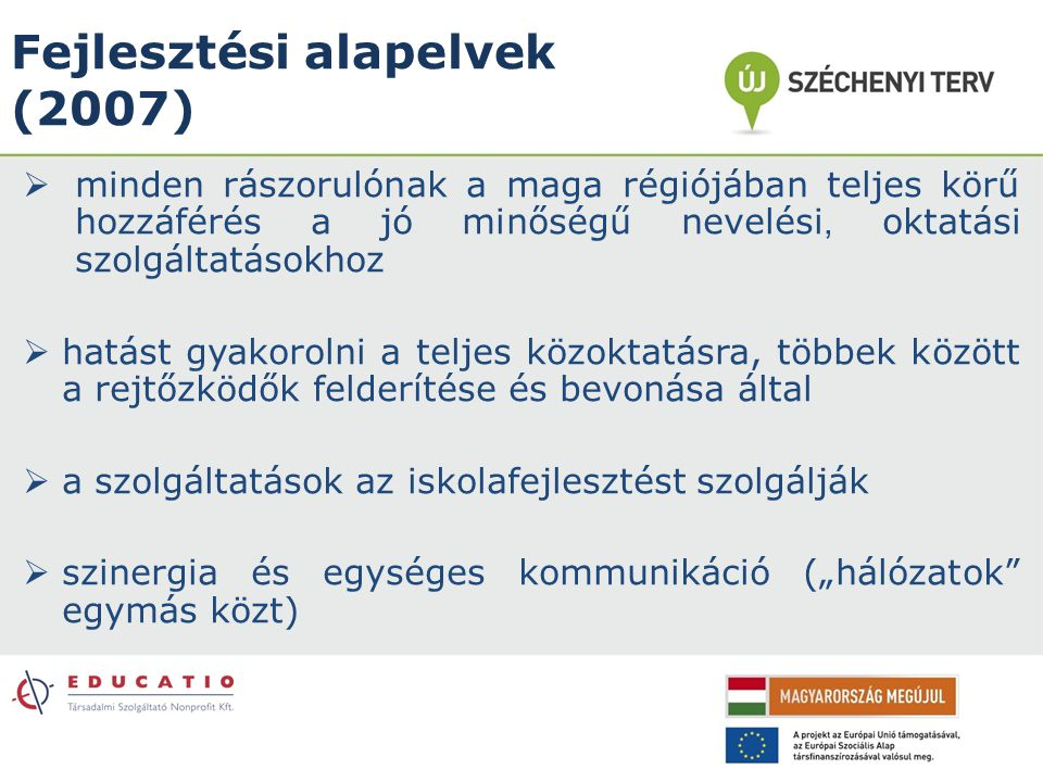 Fejlesztési alapelvek (2007)  minden rászorulónak a maga régiójában teljes körű hozzáférés a jó minőségű nevelési, oktatási szolgáltatásokhoz  hatás