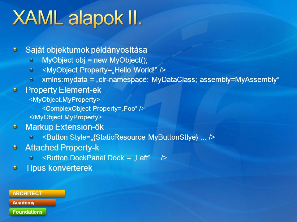 "ARCHITECT Academy Foundations Saját objektumok példányosítása MyObject obj = new MyObject(); xmlns:mydata = ""clr-namespace: MyDataClass; assembly=MyAssembly Property Element-ek Markup Extension-ök Attached Property-k Típus konverterek"
