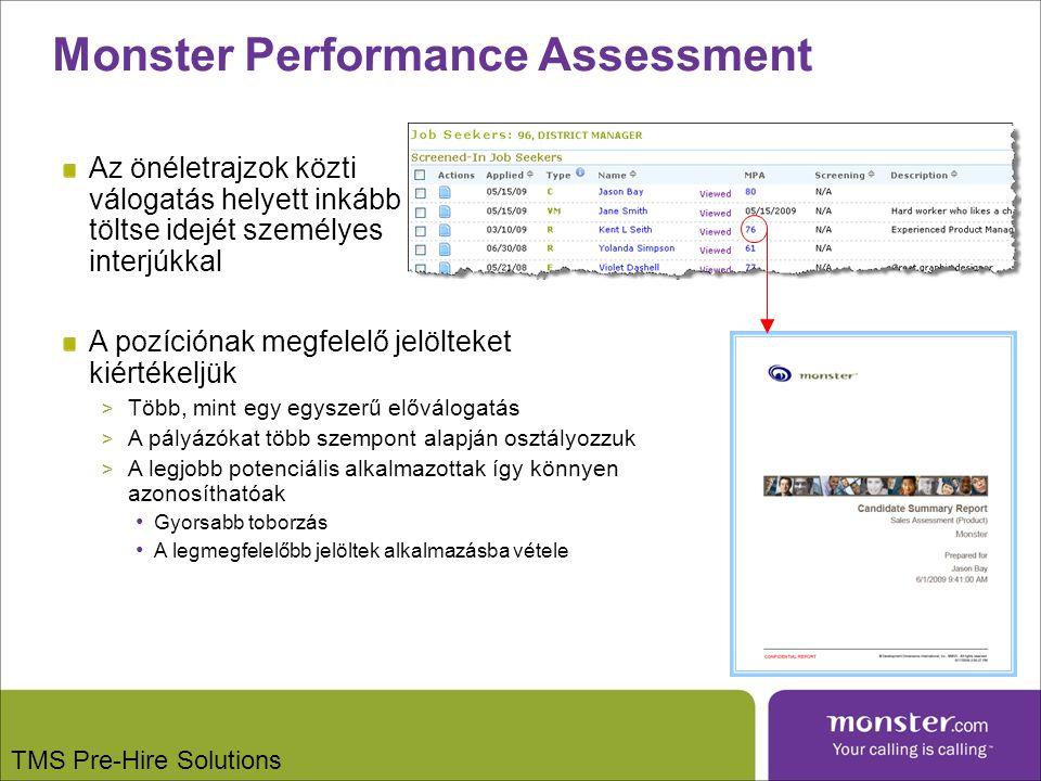 Az önéletrajzok közti válogatás helyett inkább töltse idejét személyes interjúkkal A pozíciónak megfelelő jelölteket kiértékeljük > Több, mint egy egyszerű előválogatás > A pályázókat több szempont alapján osztályozzuk > A legjobb potenciális alkalmazottak így könnyen azonosíthatóak Gyorsabb toborzás A legmegfelelőbb jelöltek alkalmazásba vétele Monster Performance Assessment TMS Pre-Hire Solutions