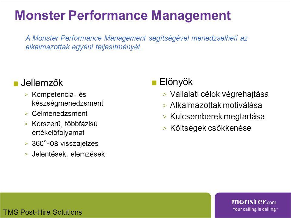 Monster Performance Management Jellemzők > Kompetencia- és készségmenedzsment > Célmenedzsment > Korszerű, többfázisú értékelőfolyamat > 360 °-os visszajelzés > Jelentések, elemzések Előnyök > Vállalati célok végrehajtása > Alkalmazottak motiválása > Kulcsemberek megtartása > Költségek csökkenése A Monster Performance Management segítségével menedzselheti az alkalmazottak egyéni teljesítményét.