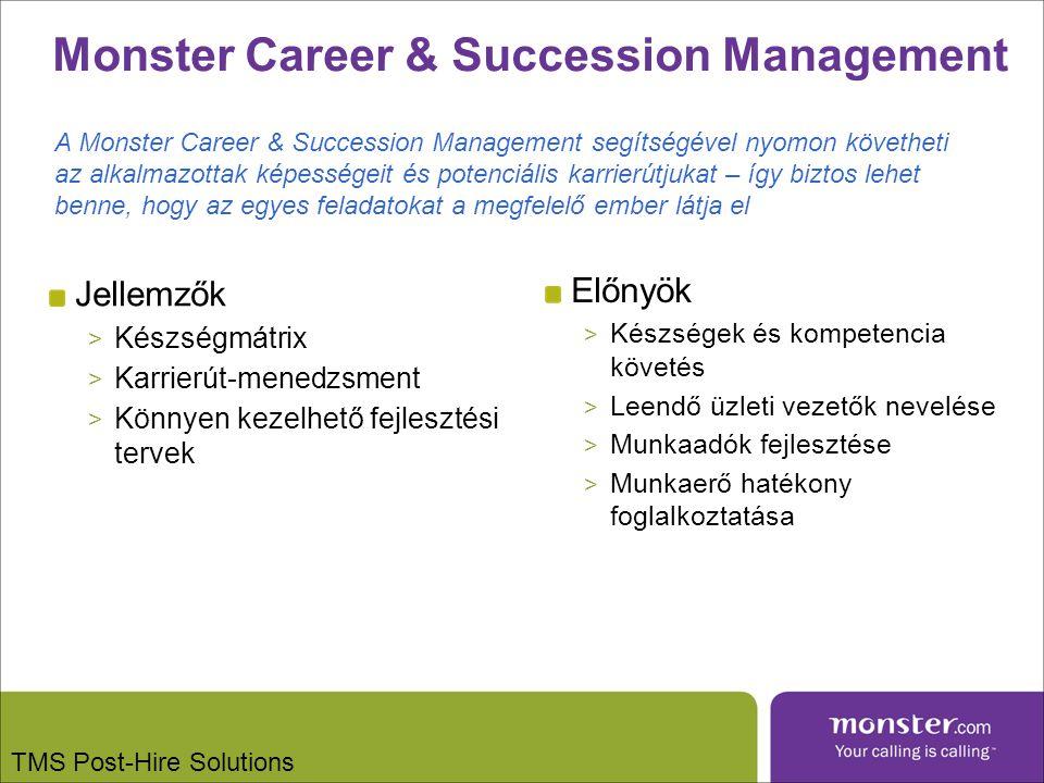 Monster Career & Succession Management Jellemzők > Készségmátrix > Karrierút-menedzsment > Könnyen kezelhető fejlesztési tervek Előnyök > Készségek és kompetencia követés > Leendő üzleti vezetők nevelése > Munkaadók fejlesztése > Munkaerő hatékony foglalkoztatása A Monster Career & Succession Management segítségével nyomon követheti az alkalmazottak képességeit és potenciális karrierútjukat – így biztos lehet benne, hogy az egyes feladatokat a megfelelő ember látja el TMS Post-Hire Solutions