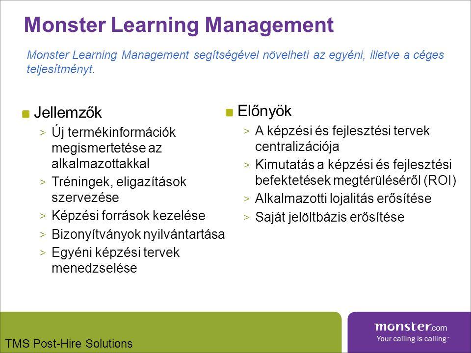 Monster Learning Management Jellemzők > Új termékinformációk megismertetése az alkalmazottakkal > Tréningek, eligazítások szervezése > Képzési források kezelése > Bizonyítványok nyilvántartása > Egyéni képzési tervek menedzselése Előnyök > A képzési és fejlesztési tervek centralizációja > Kimutatás a képzési és fejlesztési befektetések megtérüléséről (ROI) > Alkalmazotti lojalitás erősítése > Saját jelöltbázis erősítése Monster Learning Management segítségével növelheti az egyéni, illetve a céges teljesítményt.