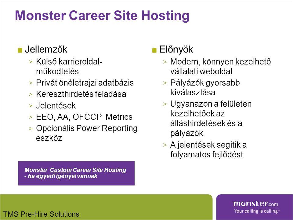 Jellemzők > Külső karrieroldal- működtetés > Privát önéletrajzi adatbázis > Kereszthirdetés feladása > Jelentések > EEO, AA, OFCCPMetrics > Opcionális Power Reporting eszköz Előnyök > Modern, könnyen kezelhető vállalati weboldal > Pályázók gyorsabb kiválasztása > Ugyanazon a felületen kezelhetőek az álláshirdetések és a pályázók > A jelentések segítik a folyamatos fejlődést TMS Pre-Hire Solutions Monster Career Site Hosting Monster Custom Career Site Hosting - ha egyedi igényei vannak