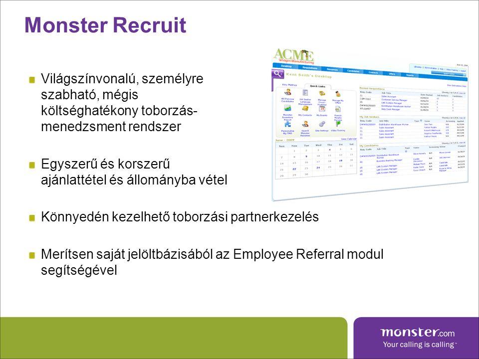 Világszínvonalú, személyre szabható, mégis költséghatékony toborzás- menedzsment rendszer Egyszerű és korszerű ajánlattétel és állományba vétel Könnyedén kezelhető toborzási partnerkezelés Merítsen saját jelöltbázisából az Employee Referral modul segítségével Monster Recruit
