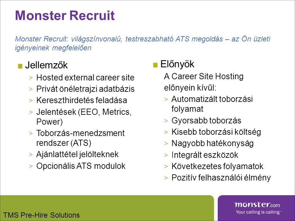 TMS Pre-Hire Solutions Jellemzők > Hosted external career site > Privát önéletrajzi adatbázis > Kereszthirdetés feladása > Jelentések (EEO, Metrics, Power) > Toborzás-menedzsment rendszer (ATS) > Ajánlattétel jelölteknek > Opcionális ATS modulok Előnyök A Career Site Hosting előnyein kívűl: > Automatizált toborzási folyamat > Gyorsabb toborzás > Kisebb toborzási költség > Nagyobb hatékonyság > Integrált eszközök > Következetes folyamatok > Pozitív felhasználói élmény Monster Recruit: világszínvonalú, testreszabható ATS megoldás – az Ön üzleti igényeinek megfelelően
