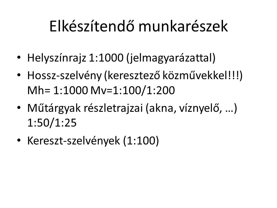 Elkészítendő munkarészek Helyszínrajz 1:1000 (jelmagyarázattal) Hossz-szelvény (keresztező közművekkel!!!) Mh= 1:1000 Mv=1:100/1:200 Műtárgyak részlet