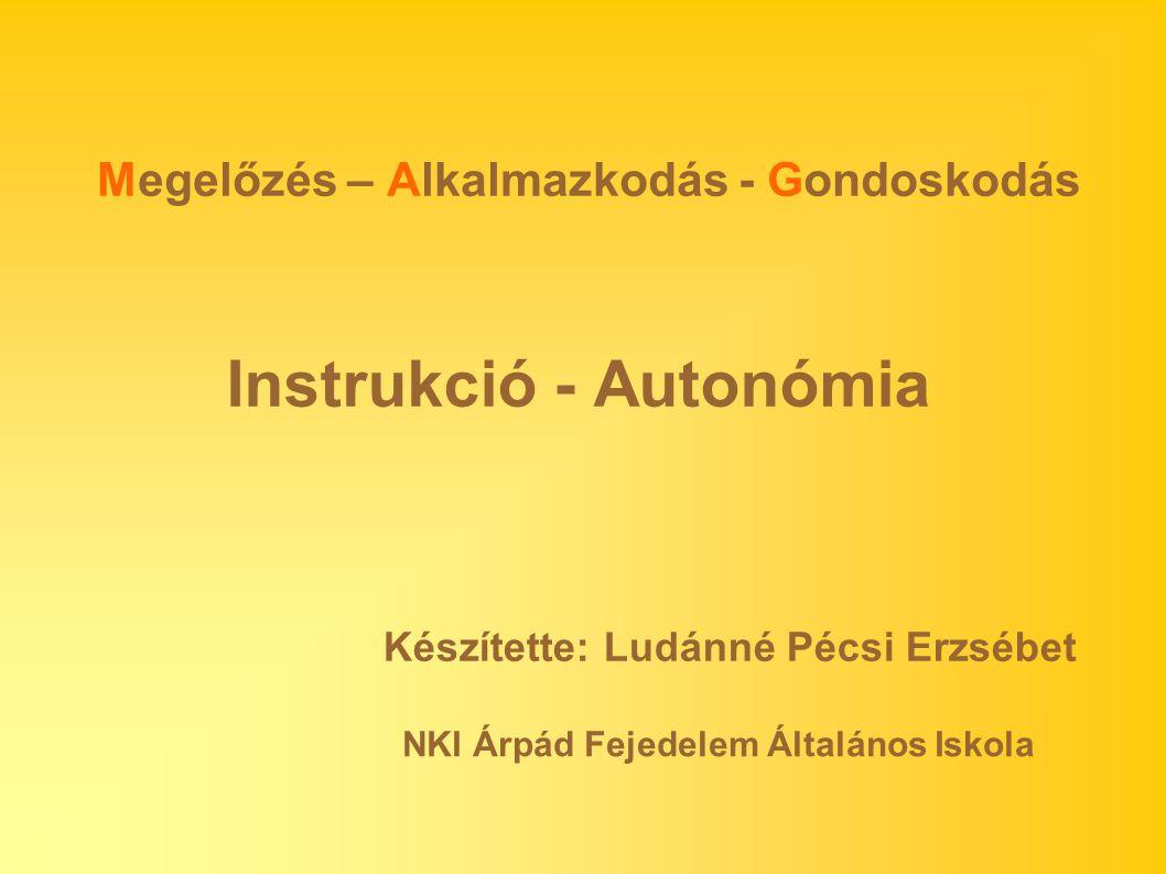 Instrukció - Autonómia Megelőzés – Alkalmazkodás - Gondoskodás Készítette: Ludánné Pécsi Erzsébet NKI Árpád Fejedelem Általános Iskola