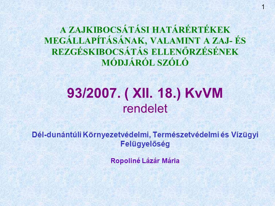 A ZAJKIBOCSÁTÁSI HATÁRÉRTÉKEK MEGÁLLAPÍTÁSÁNAK, VALAMINT A ZAJ- ÉS REZGÉSKIBOCSÁTÁS ELLENŐRZÉSÉNEK MÓDJÁRÓL SZÓLÓ 93/2007.