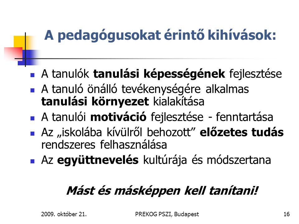2009. október 21.PREKOG PSZI, Budapest16 A pedagógusokat érintő kihívások: A tanulók tanulási képességének fejlesztése A tanuló önálló tevékenységére