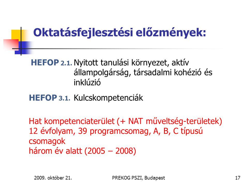 2009. október 21.PREKOG PSZI, Budapest17 Oktatásfejlesztési előzmények: HEFOP 2.1. HEFOP 3.1. Hat kompetenciaterület (+ NAT műveltség-területek) 12 év