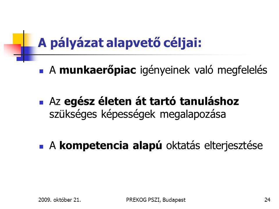 2009. október 21.PREKOG PSZI, Budapest24 A pályázat alapvető céljai: A munkaerőpiac igényeinek való megfelelés Az egész életen át tartó tanuláshoz szü