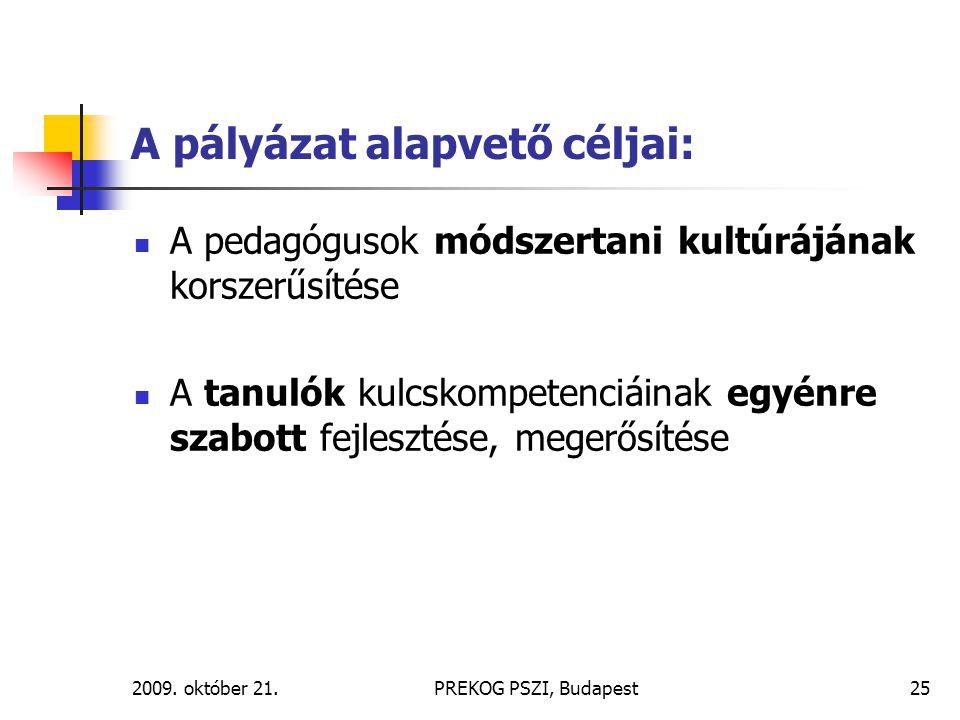 2009. október 21.PREKOG PSZI, Budapest25 A pályázat alapvető céljai: A pedagógusok módszertani kultúrájának korszerűsítése A tanulók kulcskompetenciái