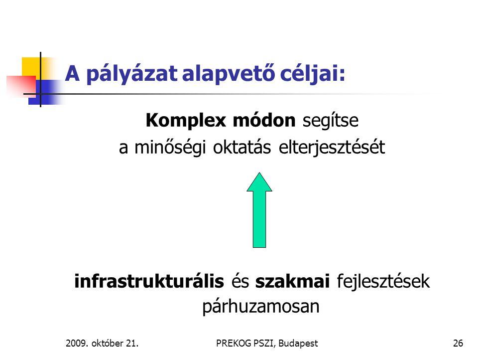 2009. október 21.PREKOG PSZI, Budapest26 A pályázat alapvető céljai: Komplex módon segítse a minőségi oktatás elterjesztését infrastrukturális és szak