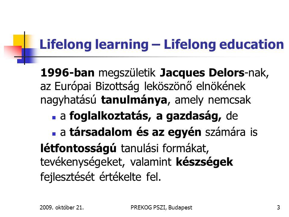 2009. október 21.PREKOG PSZI, Budapest3 Lifelong learning – Lifelong education 1996-ban megszületik Jacques Delors-nak, az Európai Bizottság leköszönő