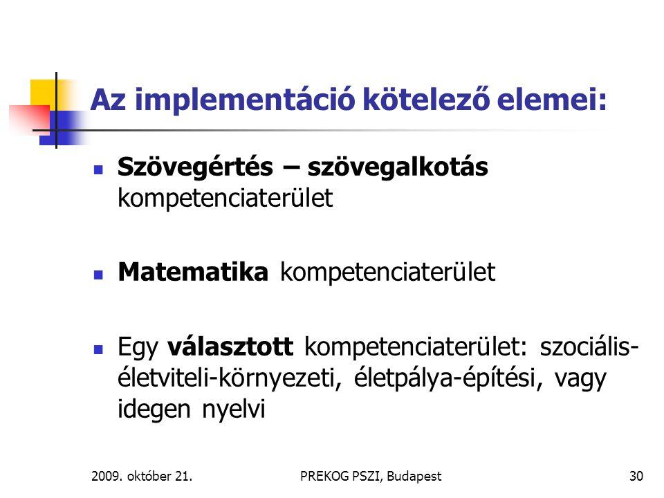 2009. október 21.PREKOG PSZI, Budapest30 Az implementáció kötelező elemei: Szövegértés – szövegalkotás kompetenciaterület Matematika kompetenciaterüle
