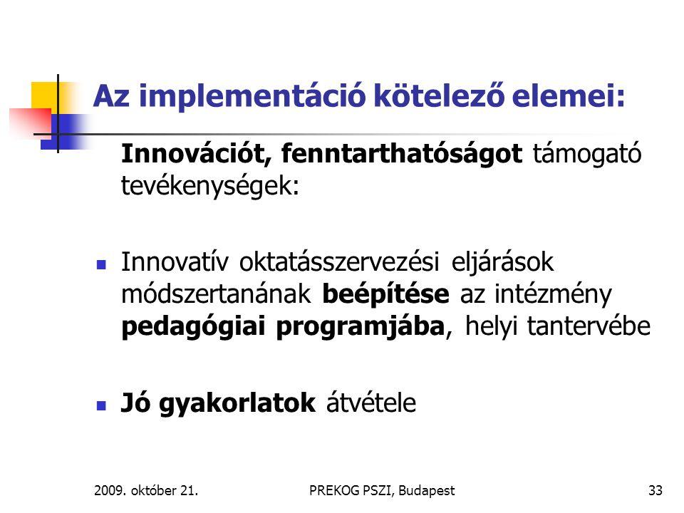 2009. október 21.PREKOG PSZI, Budapest33 Az implementáció kötelező elemei: Innovációt, fenntarthatóságot támogató tevékenységek: Innovatív oktatásszer