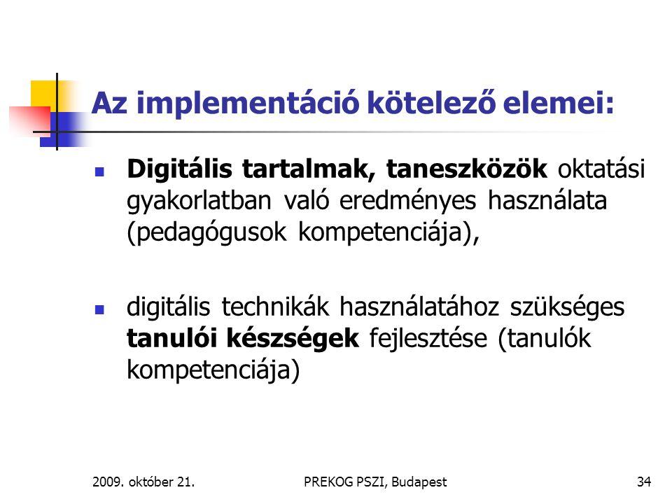 2009. október 21.PREKOG PSZI, Budapest34 Az implementáció kötelező elemei: Digitális tartalmak, taneszközök oktatási gyakorlatban való eredményes hasz