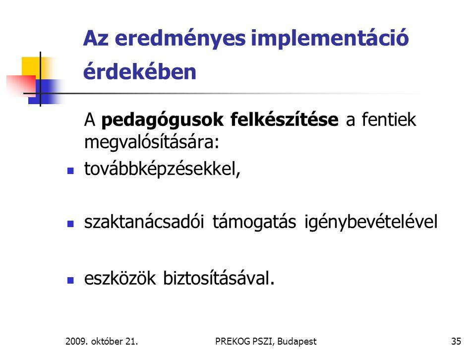 2009. október 21.PREKOG PSZI, Budapest35 Az eredményes implementáció érdekében A pedagógusok felkészítése a fentiek megvalósítására: továbbképzésekkel