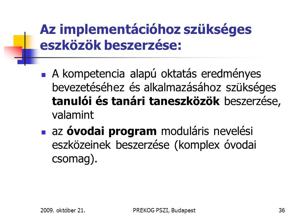 2009. október 21.PREKOG PSZI, Budapest36 Az implementációhoz szükséges eszközök beszerzése: A kompetencia alapú oktatás eredményes bevezetéséhez és al