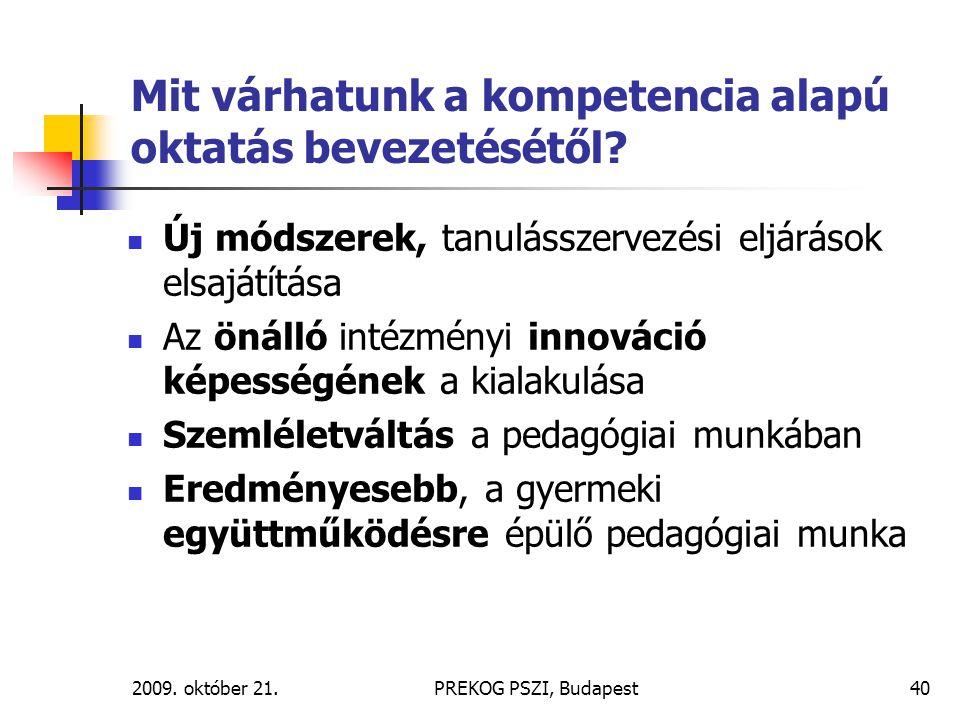 2009. október 21.PREKOG PSZI, Budapest40 Mit várhatunk a kompetencia alapú oktatás bevezetésétől? Új módszerek, tanulásszervezési eljárások elsajátítá
