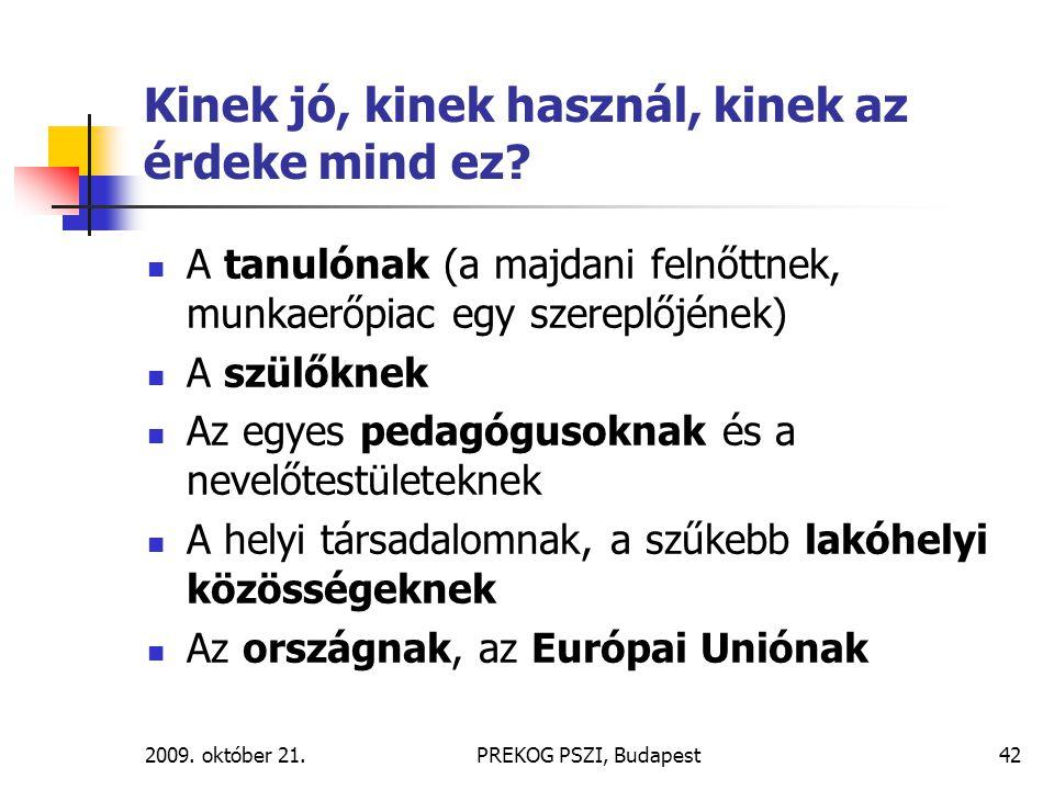2009. október 21.PREKOG PSZI, Budapest42 Kinek jó, kinek használ, kinek az érdeke mind ez? A tanulónak (a majdani felnőttnek, munkaerőpiac egy szerepl