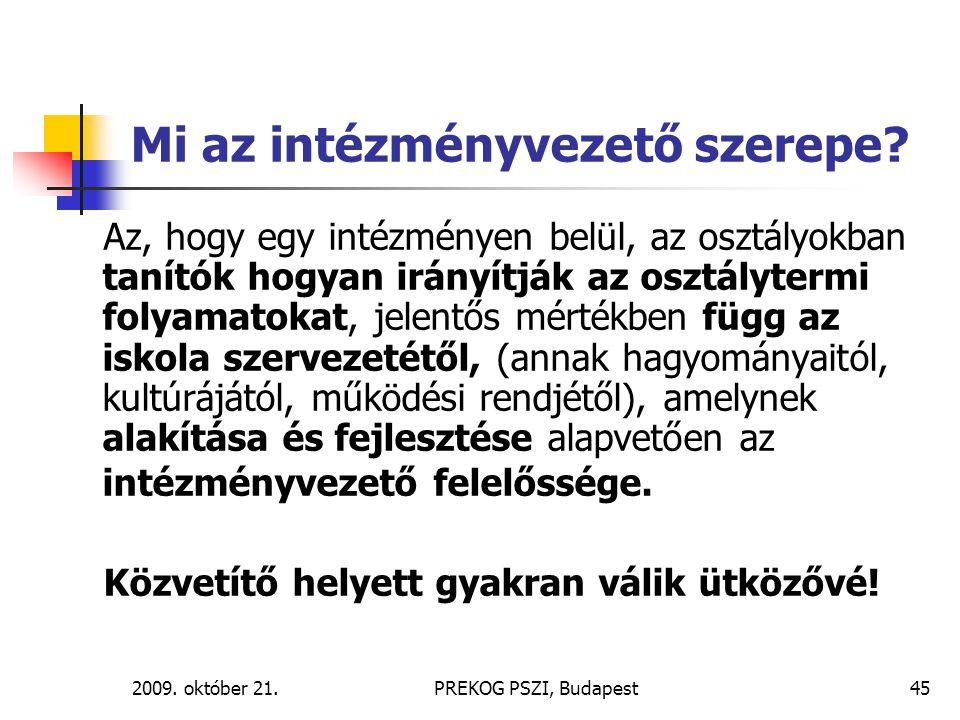 2009. október 21.PREKOG PSZI, Budapest45 Mi az intézményvezető szerepe? Az, hogy egy intézményen belül, az osztályokban tanítók hogyan irányítják az o