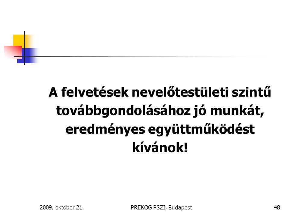 2009. október 21.PREKOG PSZI, Budapest48 A felvetések nevelőtestületi szintű továbbgondolásához jó munkát, eredményes együttműködést kívánok!