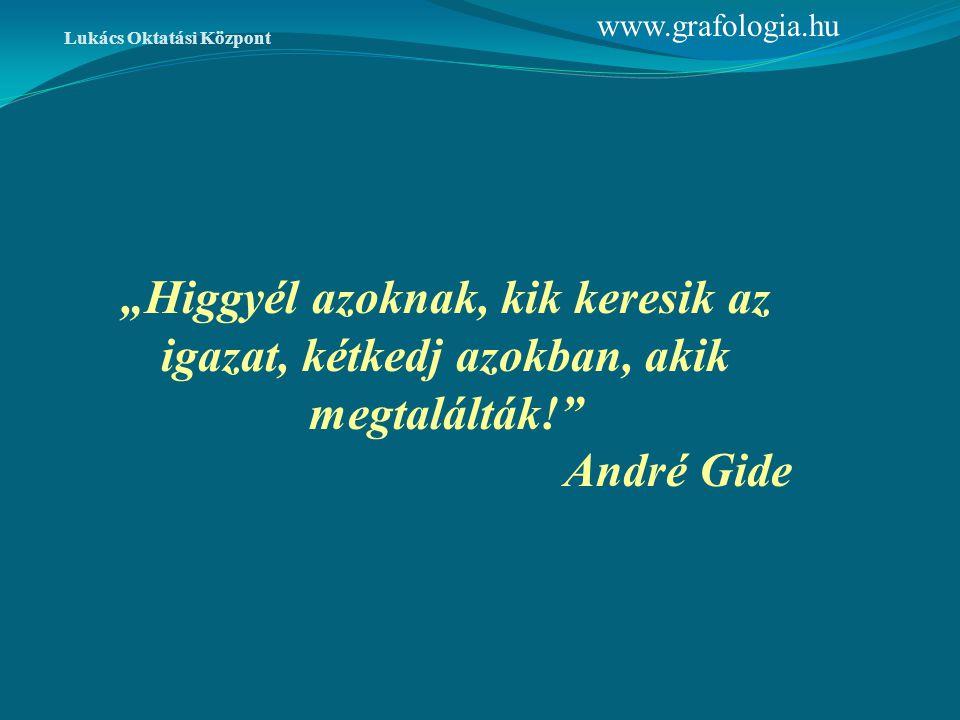 """""""Higgyél azoknak, kik keresik az igazat, kétkedj azokban, akik megtalálták!"""" André Gide www.grafologia.hu Lukács Oktatási Központ"""
