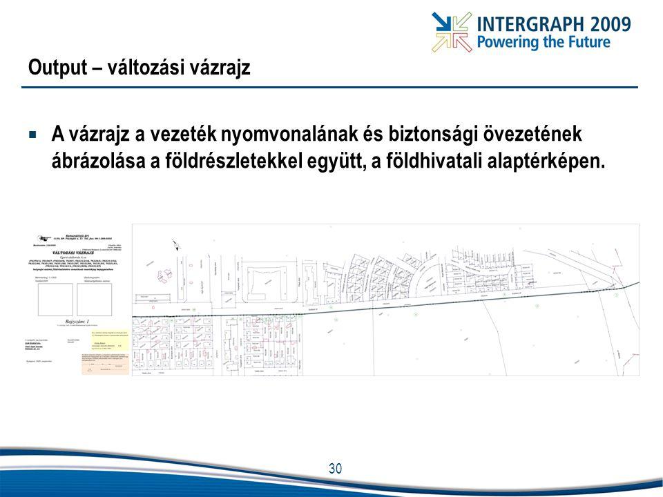 30 Output – változási vázrajz  A vázrajz a vezeték nyomvonalának és biztonsági övezetének ábrázolása a földrészletekkel együtt, a földhivatali alapté