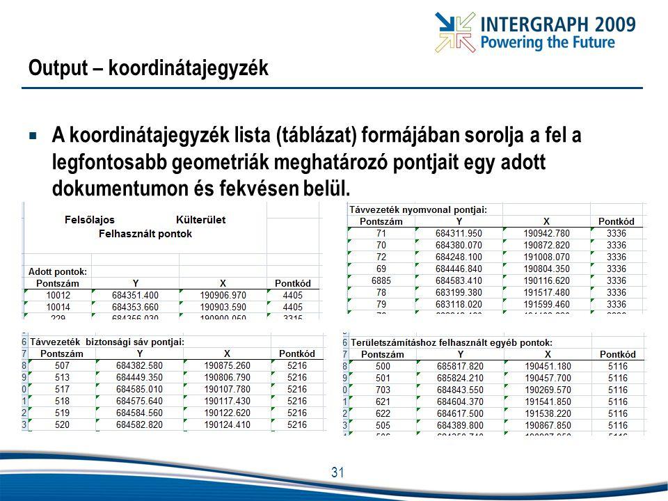 31 Output – koordinátajegyzék  A koordinátajegyzék lista (táblázat) formájában sorolja a fel a legfontosabb geometriák meghatározó pontjait egy adott