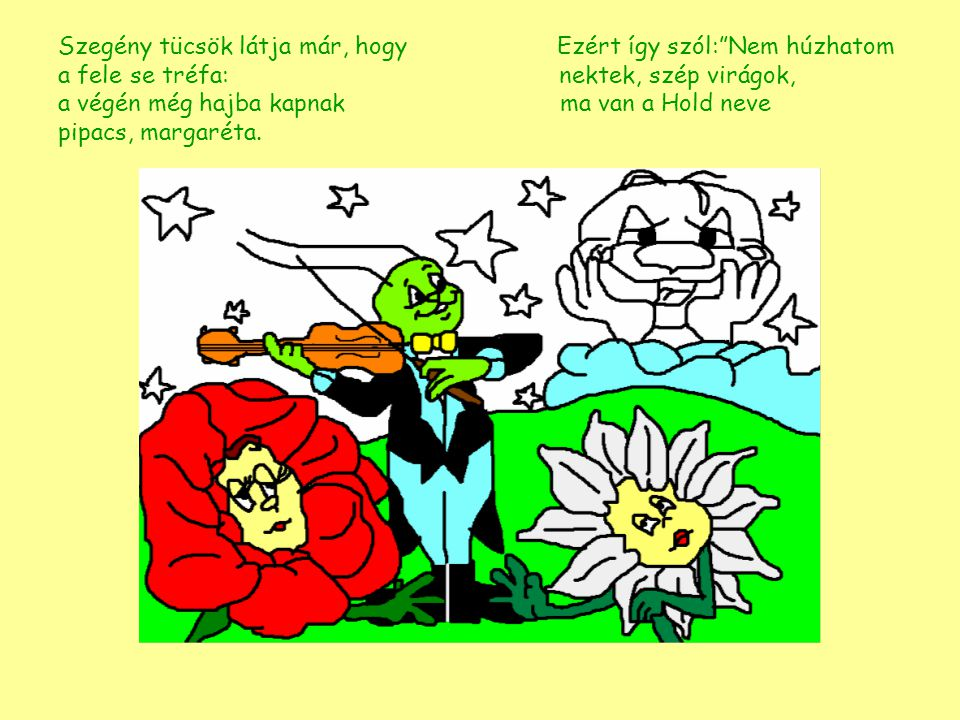 """Szegény tücsök látja már, hogy Ezért így szól:""""Nem húzhatom a fele se tréfa: nektek, szép virágok, a végén még hajba kapnak ma van a Hold pipacs, marg"""