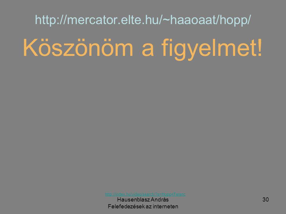 Hausenblasz András Felefedezések az interneten 30 http://mercator.elte.hu/~haaoaat/hopp/ Köszönöm a figyelmet! http://index.hu/video/search/?s=Hopp+Fe