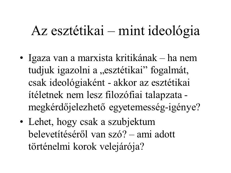 """Az esztétikai – mint ideológia Igaza van a marxista kritikának – ha nem tudjuk igazolni a """"esztétikai fogalmát, csak ideológiaként - akkor az esztétikai ítéletnek nem lesz filozófiai talapzata - megkérdőjelezhető egyetemesség-igénye."""