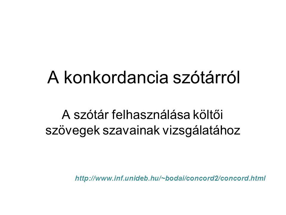 A konkordancia szótárról A szótár felhasználása költői szövegek szavainak vizsgálatához http://www.inf.unideb.hu/~bodai/concord2/concord.html