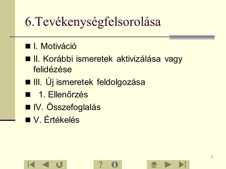 7 6.Tevékenységfelsorolása I.Motiváció II. Korábbi ismeretek aktivizálása vagy felidézése III.