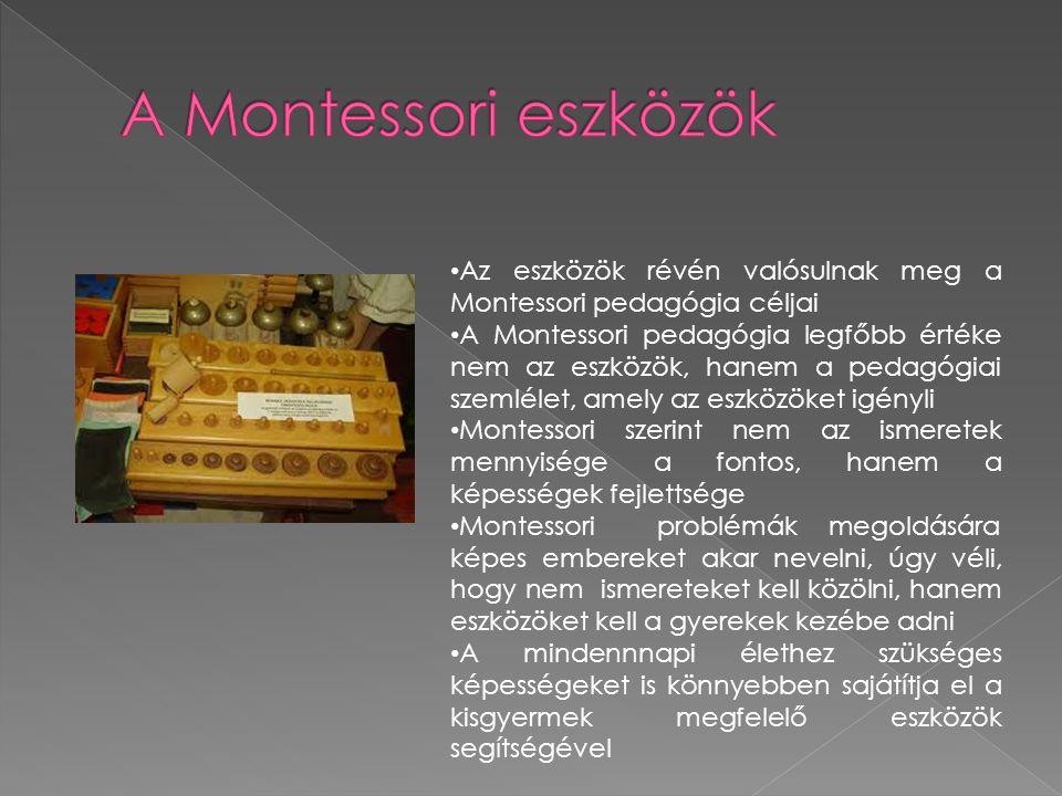 Az eszközök révén valósulnak meg a Montessori pedagógia céljai A Montessori pedagógia legfőbb értéke nem az eszközök, hanem a pedagógiai szemlélet, am