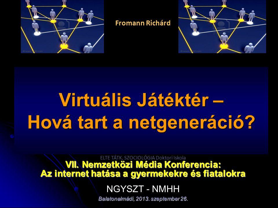 Fromann Richárd Virtuális Játéktér – Hová tart a netgeneráció? ELTE TÁTK, SZOCIOLÓGIA Doktori Iskola VII. Nemzetközi Média Konferencia: Az internet ha