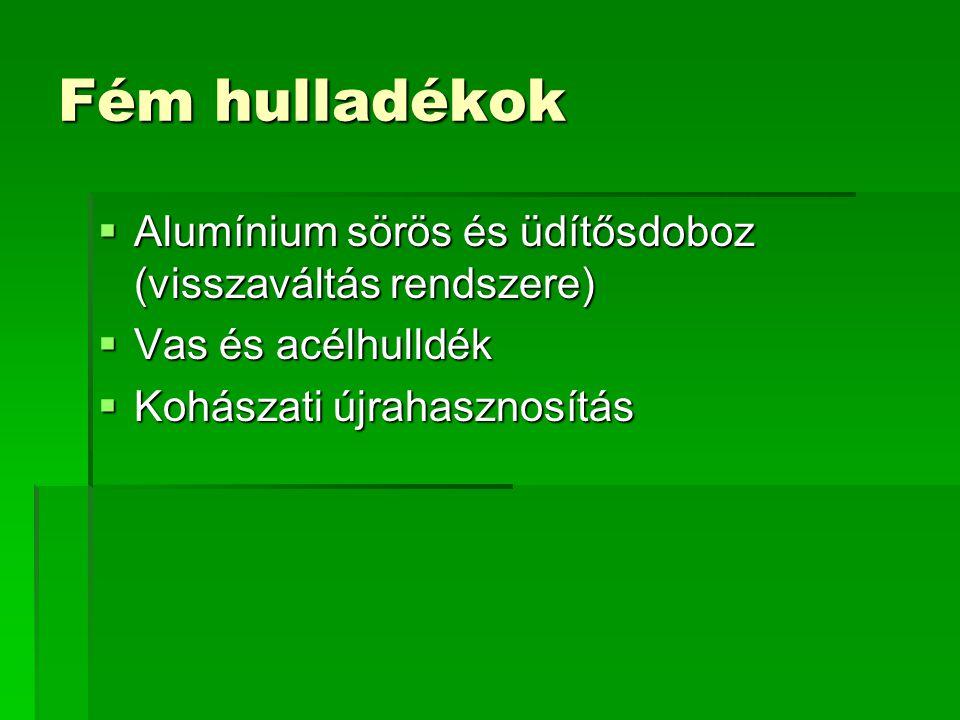 Fém hulladékok  Alumínium sörös és üdítősdoboz (visszaváltás rendszere)  Vas és acélhulldék  Kohászati újrahasznosítás