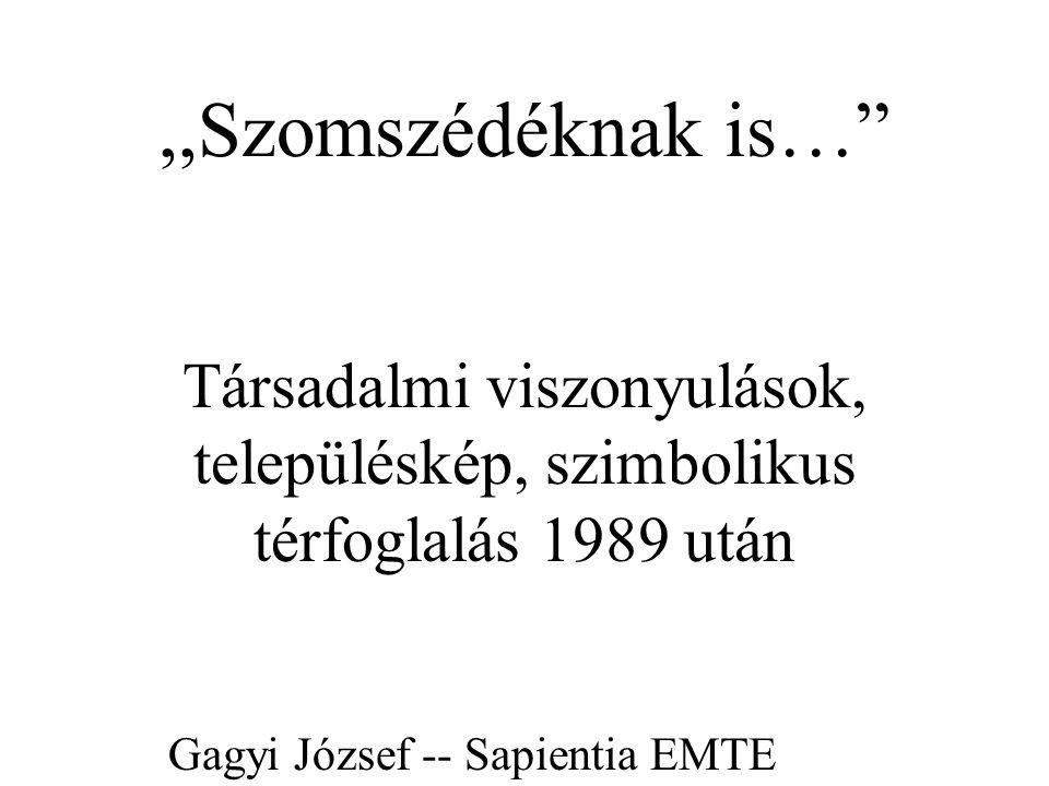 ,,Szomszédéknak is… Társadalmi viszonyulások, településkép, szimbolikus térfoglalás 1989 után Gagyi József -- Sapientia EMTE