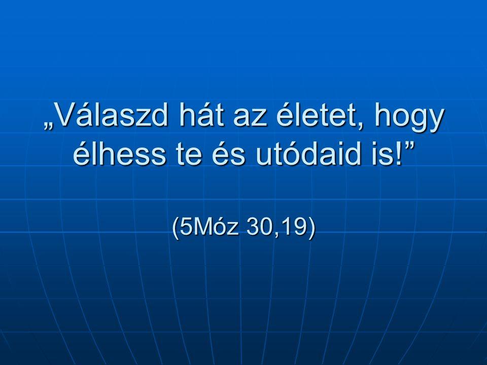 """""""Válaszd hát az életet, hogy élhess te és utódaid is! (5Móz 30,19)"""
