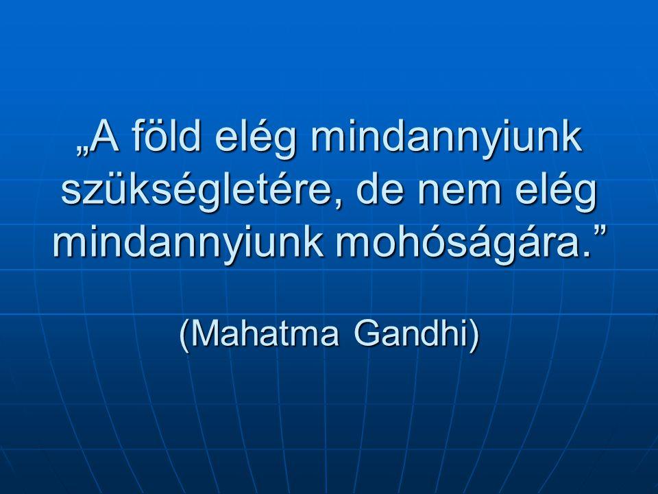 """""""A föld elég mindannyiunk szükségletére, de nem elég mindannyiunk mohóságára. (Mahatma Gandhi)"""