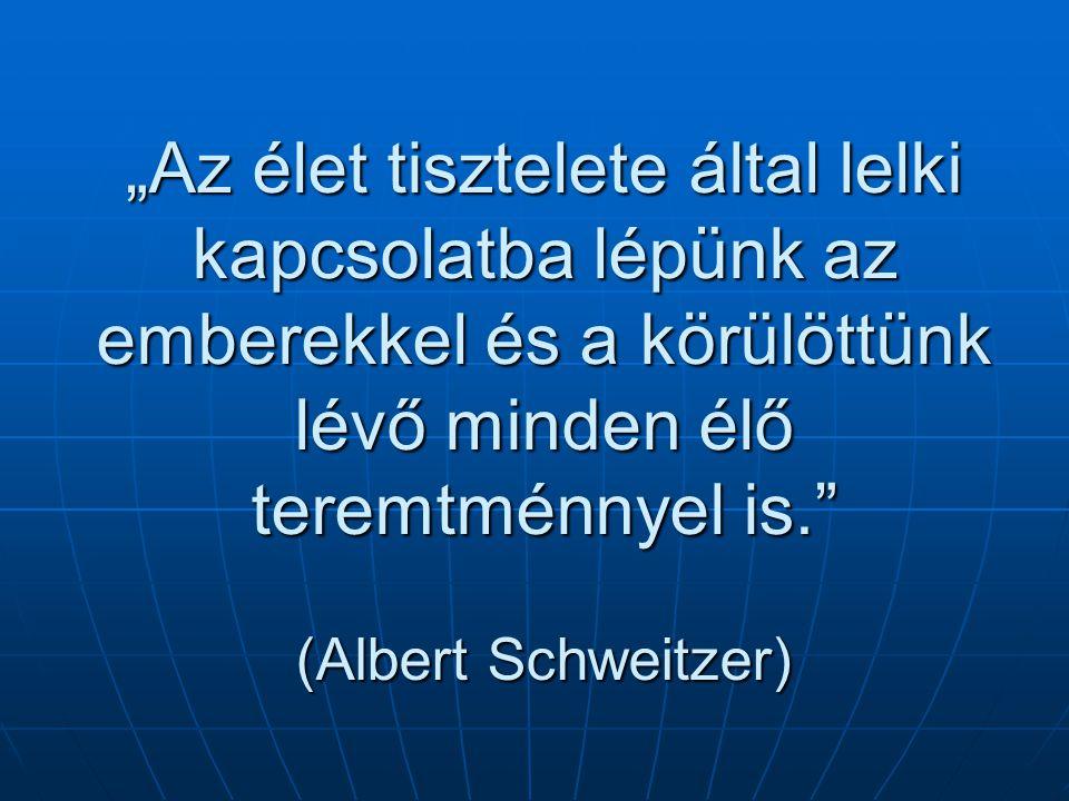 """""""Az élet tisztelete által lelki kapcsolatba lépünk az emberekkel és a körülöttünk lévő minden élő teremtménnyel is. (Albert Schweitzer)"""