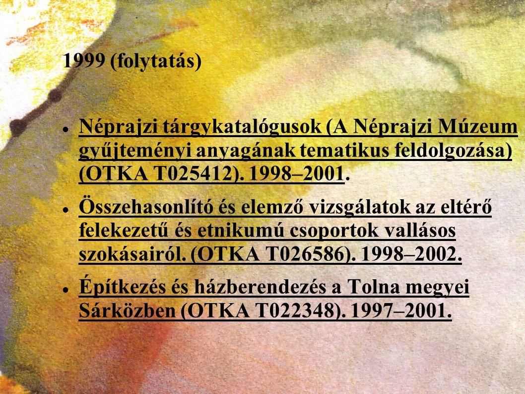 1999 (folytatás) Néprajzi tárgykatalógusok (A Néprajzi Múzeum gyűjteményi anyagának tematikus feldolgozása) (OTKA T025412). 1998–2001. Összehasonlító