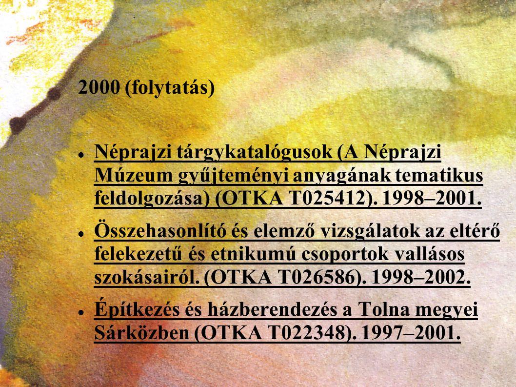 2000 (folytatás) Néprajzi tárgykatalógusok (A Néprajzi Múzeum gyűjteményi anyagának tematikus feldolgozása) (OTKA T025412). 1998–2001. Összehasonlító