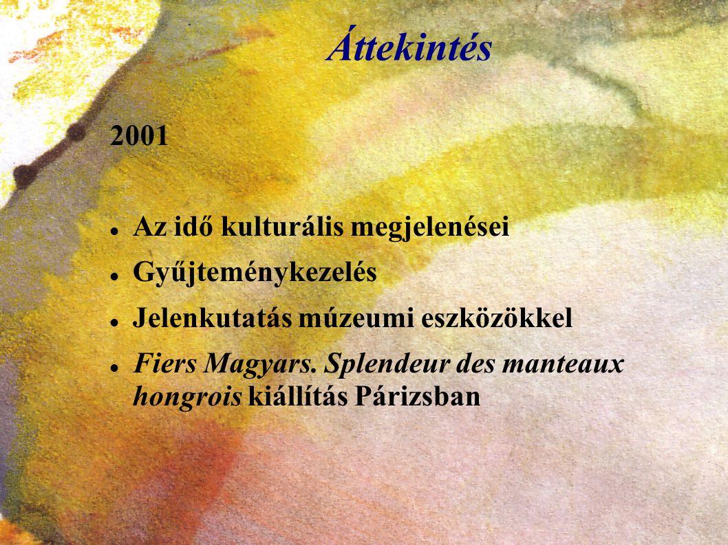 Áttekintés 2001 Az idő kulturális megjelenései Gyűjteménykezelés Jelenkutatás múzeumi eszközökkel Fiers Magyars. Splendeur des manteaux hongrois kiáll