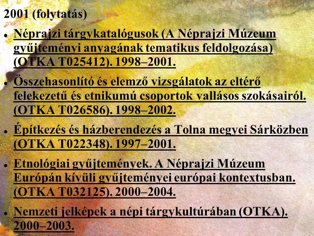 2001 (folytatás) Néprajzi tárgykatalógusok (A Néprajzi Múzeum gyűjteményi anyagának tematikus feldolgozása) (OTKA T025412). 1998–2001. Összehasonlító