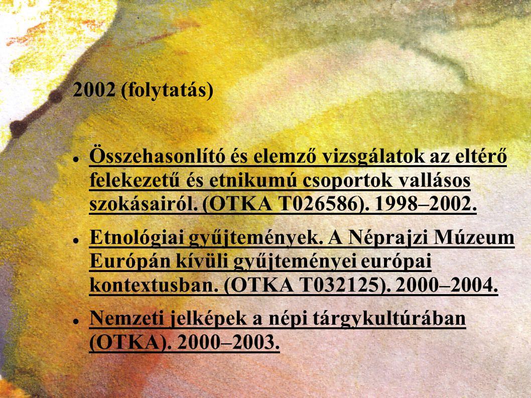 2002 (folytatás) Összehasonlító és elemző vizsgálatok az eltérő felekezetű és etnikumú csoportok vallásos szokásairól. (OTKA T026586). 1998–2002. Etno