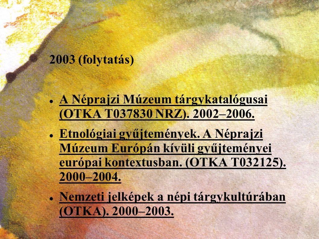 2003 (folytatás) A Néprajzi Múzeum tárgykatalógusai (OTKA T037830 NRZ). 2002–2006. Etnológiai gyűjtemények. A Néprajzi Múzeum Európán kívüli gyűjtemén